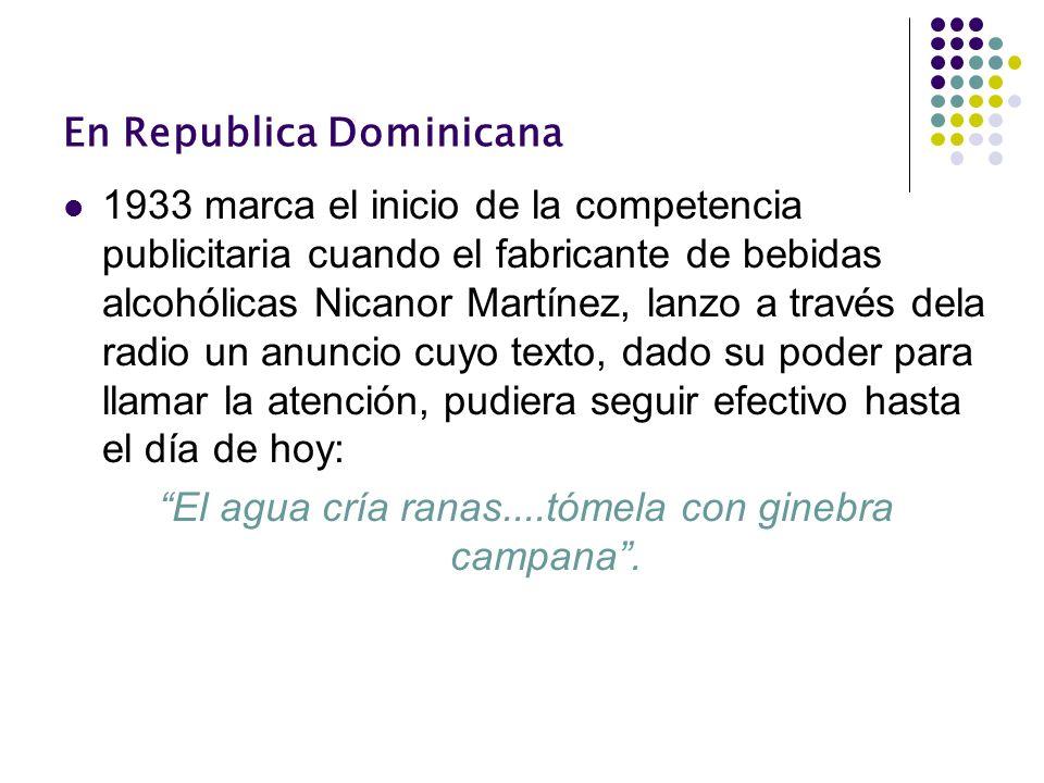 En Republica Dominicana 1933 marca el inicio de la competencia publicitaria cuando el fabricante de bebidas alcohólicas Nicanor Martínez, lanzo a trav