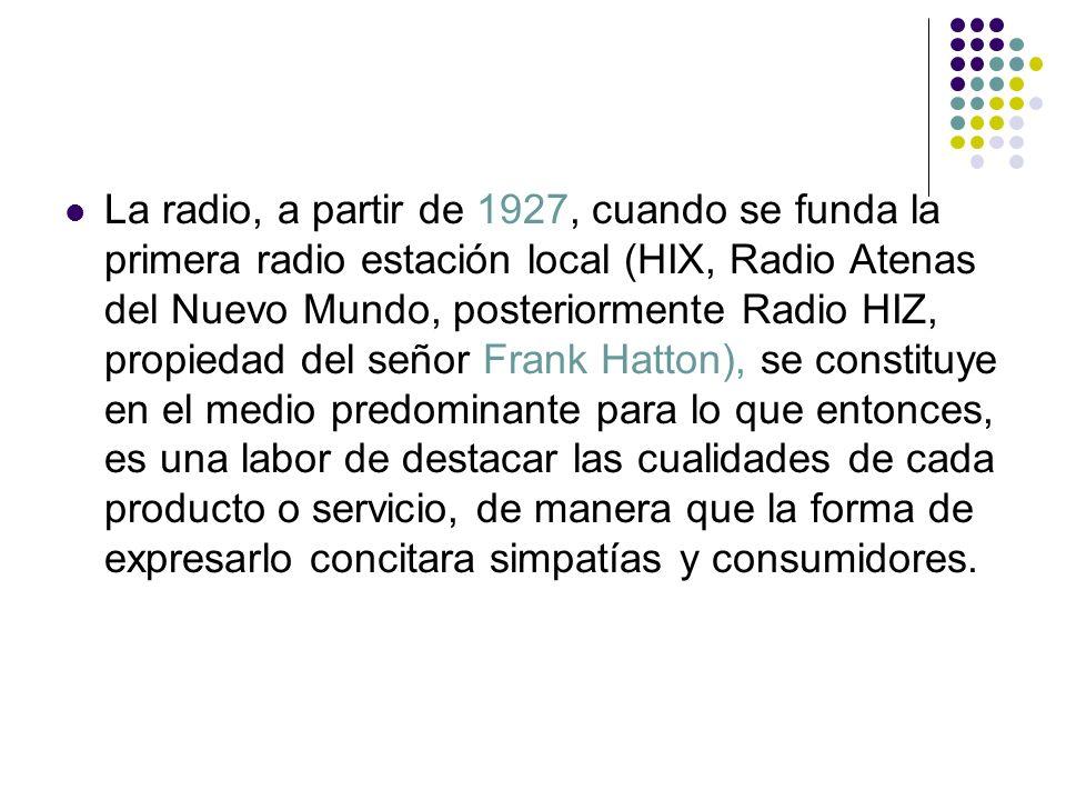 La radio, a partir de 1927, cuando se funda la primera radio estación local (HIX, Radio Atenas del Nuevo Mundo, posteriormente Radio HIZ, propiedad de