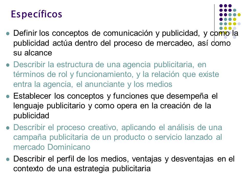 Específicos Definir los conceptos de comunicación y publicidad, y como la publicidad actúa dentro del proceso de mercadeo, así como su alcance Describ