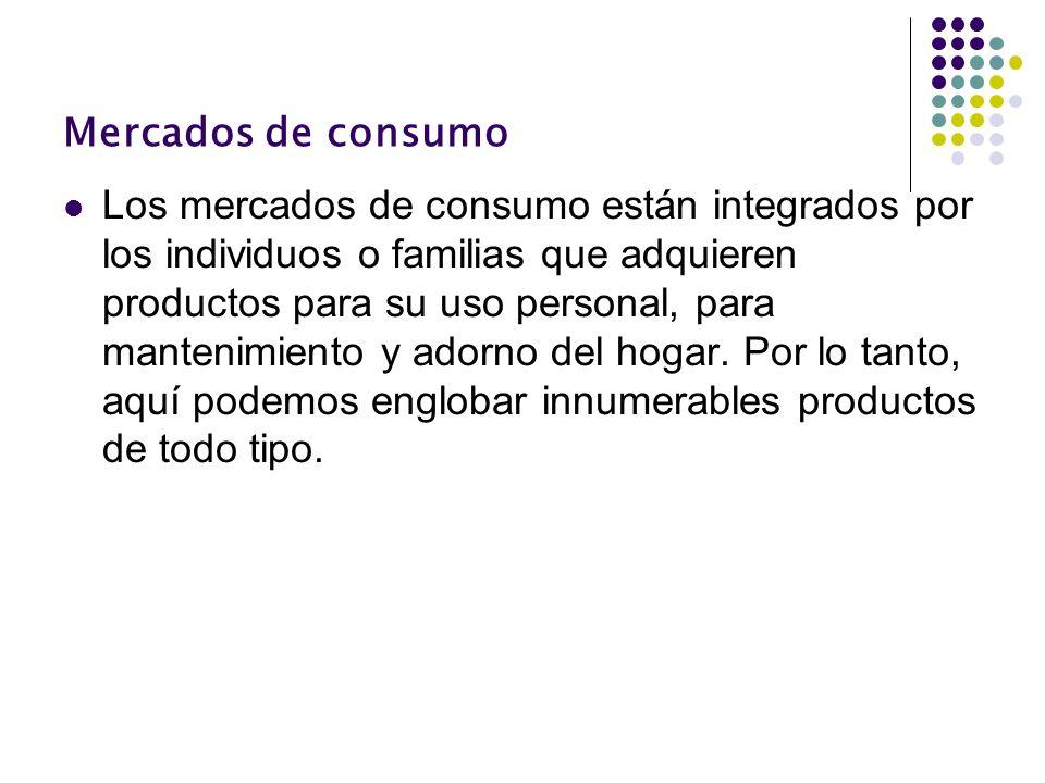 Mercados de consumo Los mercados de consumo están integrados por los individuos o familias que adquieren productos para su uso personal, para mantenim