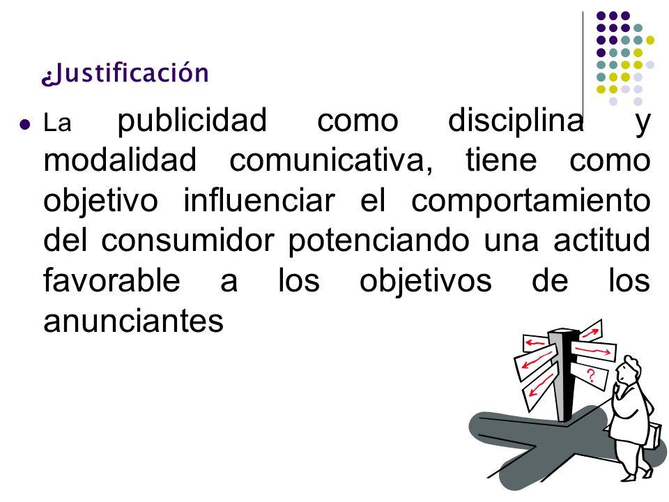 ¿ Justificación La publicidad como disciplina y modalidad comunicativa, tiene como objetivo influenciar el comportamiento del consumidor potenciando u