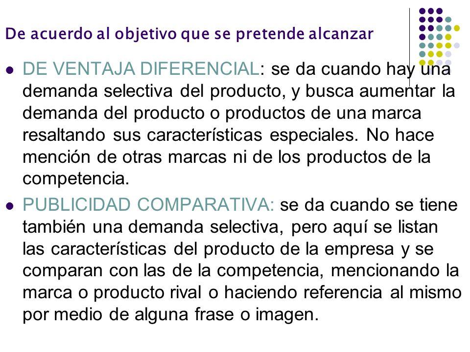 De acuerdo al objetivo que se pretende alcanzar DE VENTAJA DIFERENCIAL: se da cuando hay una demanda selectiva del producto, y busca aumentar la deman