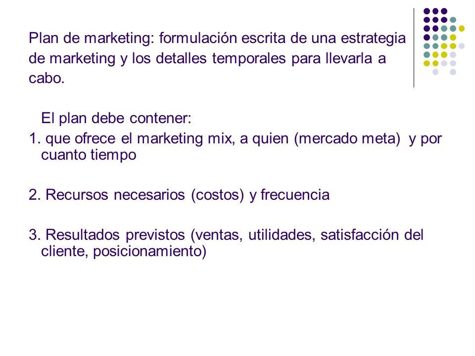 Plan de marketing: formulación escrita de una estrategia de marketing y los detalles temporales para llevarla a cabo. El plan debe contener: 1. que of