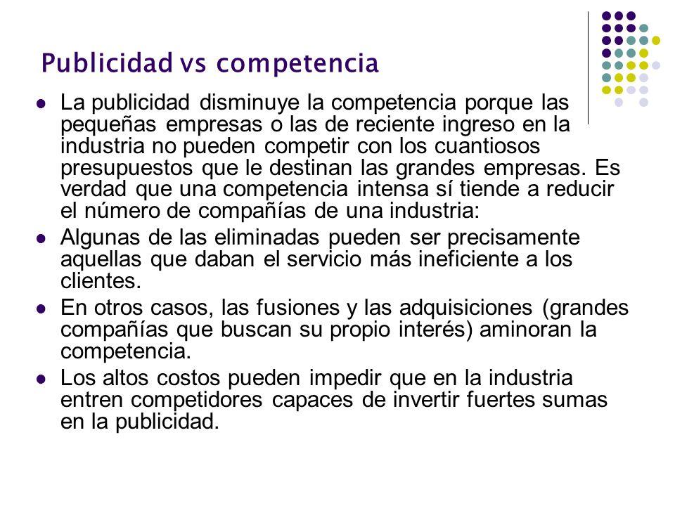 Publicidad vs competencia La publicidad disminuye la competencia porque las pequeñas empresas o las de reciente ingreso en la industria no pueden comp