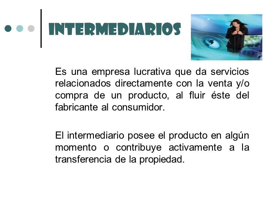 Intermediarios Es una empresa lucrativa que da servicios relacionados directamente con la venta y/o compra de un producto, al fluir éste del fabricant