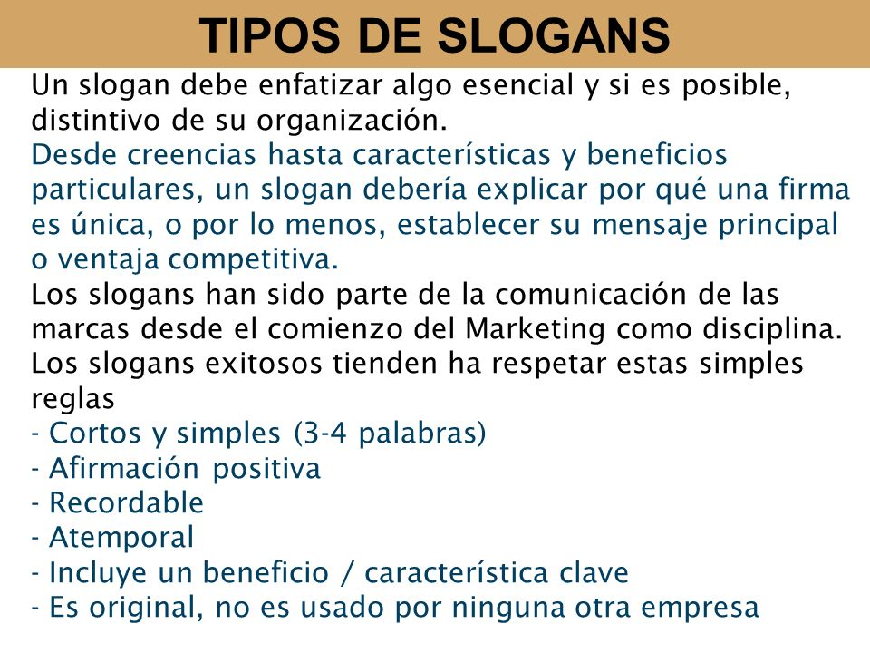TIPOS DE SLOGANS Un slogan debe enfatizar algo esencial y si es posible, distintivo de su organización. Desde creencias hasta características y benefi