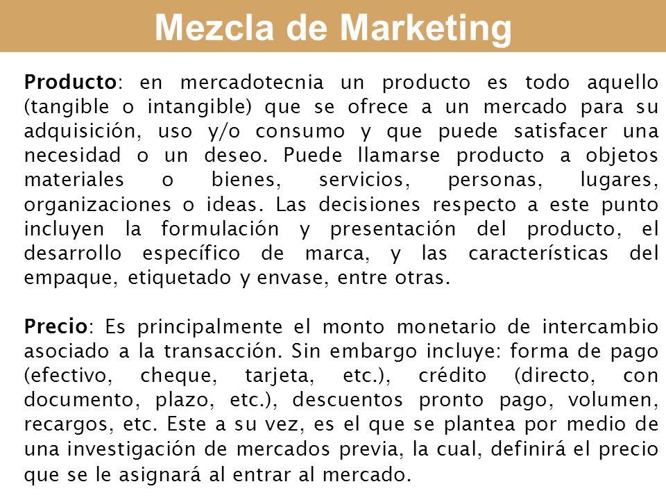 Mezcla de Marketing Producto: en mercadotecnia un producto es todo aquello (tangible o intangible) que se ofrece a un mercado para su adquisición, uso