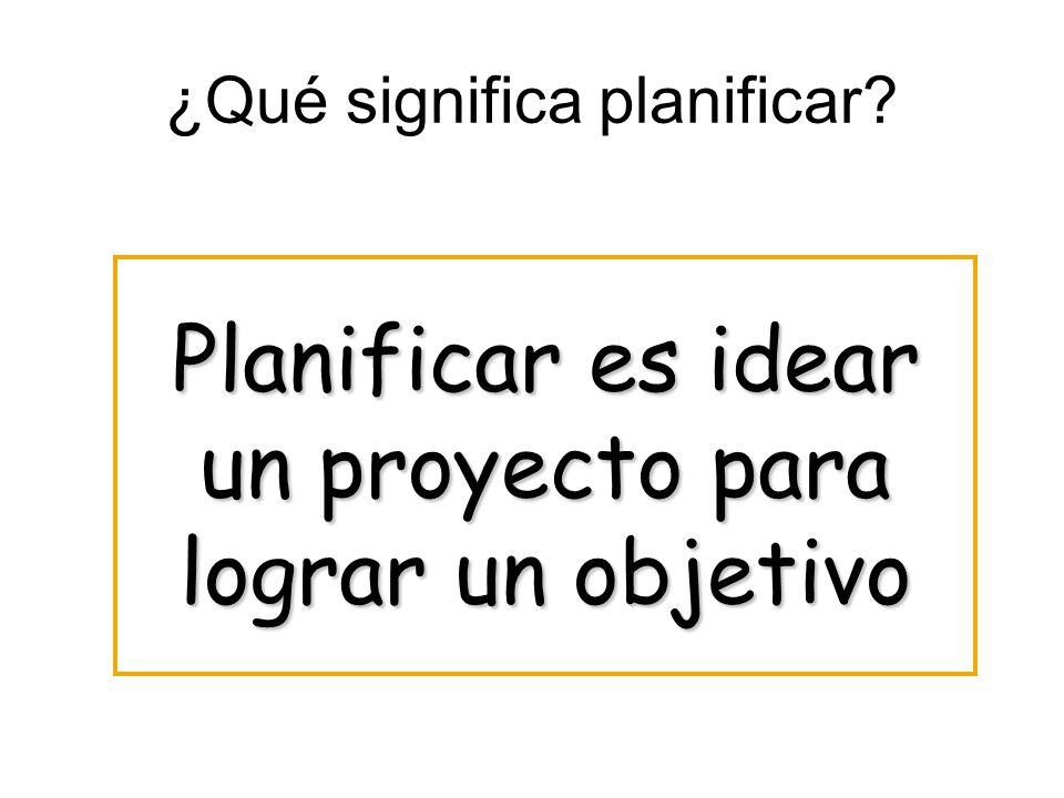 ¿Qué significa planificar? Planificar es idear un proyecto para lograr un objetivo