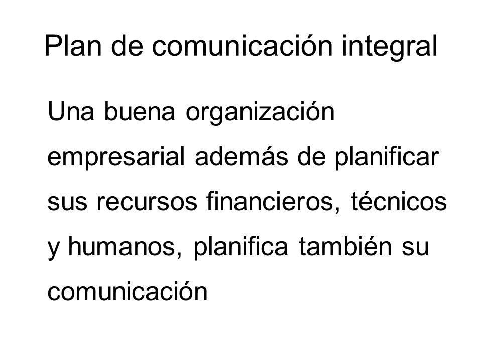 Plan de comunicación integral comunicación supone decidir: Qué quiero comunicar fijar los objetivos de la comunicación A quién identificar a los públicos externos e internos Con qué estrategia establecer el procedimiento con el que dirigirnos a cada tipo de público En qué tiempo fijar el calendario de acciones concretas