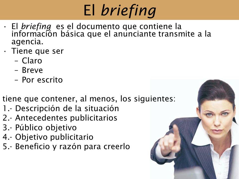 El briefing El briefing es el documento que contiene la información básica que el anunciante transmite a la agencia. Tiene que ser –Claro –Breve –Por