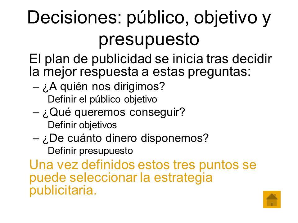 Decisiones: público, objetivo y presupuesto El plan de publicidad se inicia tras decidir la mejor respuesta a estas preguntas: –¿A quién nos dirigimos