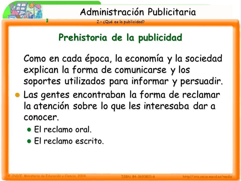2.- ¿Qué es la publicidad? Prehistoria de la publicidad Como en cada época, la economía y la sociedad explican la forma de comunicarse y los soportes