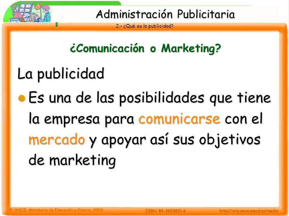2.- ¿Qué es la publicidad? ¿Comunicación o Marketing? La publicidad Es una de las posibilidades que tiene la empresa para comunicarse con el mercado y