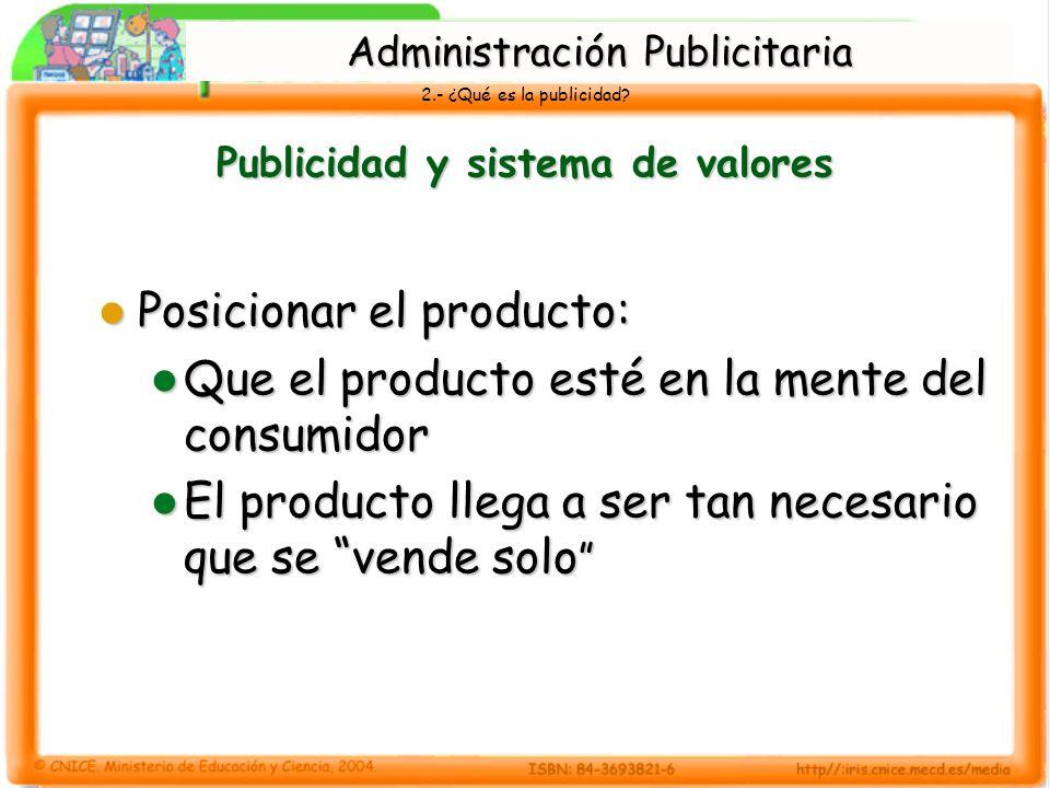 2.- ¿Qué es la publicidad? Publicidad y sistema de valores Posicionar el producto: Posicionar el producto: Que el producto esté en la mente del consum