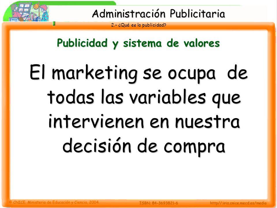 2.- ¿Qué es la publicidad? Publicidad y sistema de valores El marketing se ocupa de todas las variables que intervienen en nuestra decisión de compra