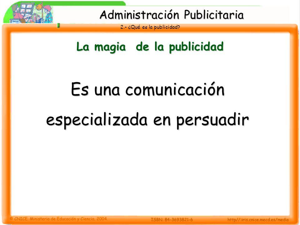 2.- ¿Qué es la publicidad? La magia de la publicidad Es una comunicación especializada en persuadir Administración Publicitaria