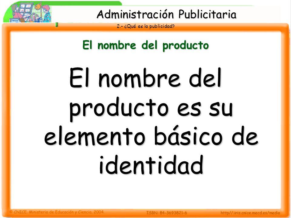2.- ¿Qué es la publicidad? El nombre del producto El nombre del producto es su elemento básico de identidad Administración Publicitaria