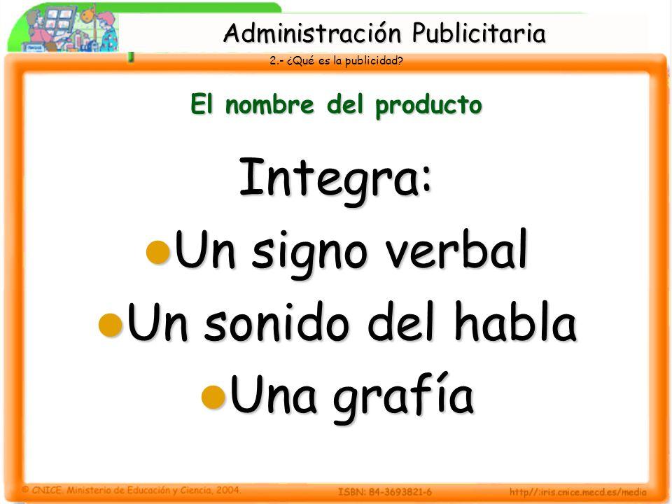 2.- ¿Qué es la publicidad? El nombre del producto Integra: Un signo verbal Un signo verbal Un sonido del habla Un sonido del habla Una grafía Una graf