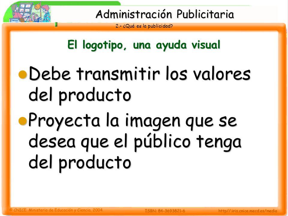 2.- ¿Qué es la publicidad? El logotipo, una ayuda visual Debe transmitir los valores del producto Debe transmitir los valores del producto Proyecta la