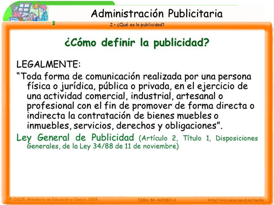 2.- ¿Qué es la publicidad? ¿Cómo definir la publicidad? LEGALMENTE: Toda forma de comunicación realizada por una persona física o jurídica, pública o