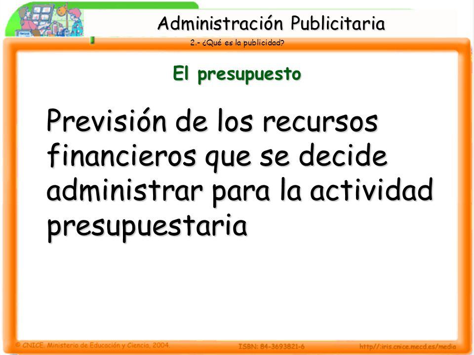 2.- ¿Qué es la publicidad? El presupuesto Previsión de los recursos financieros que se decide administrar para la actividad presupuestaria Administrac