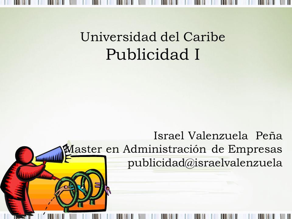 Universidad del Caribe Publicidad I Israel Valenzuela Peña Master en Administración de Empresas publicidad@israelvalenzuela