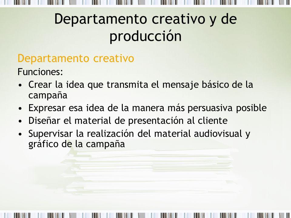 Departamento creativo y de producción Departamento creativo Funciones: Crear la idea que transmita el mensaje básico de la campaña Expresar esa idea d