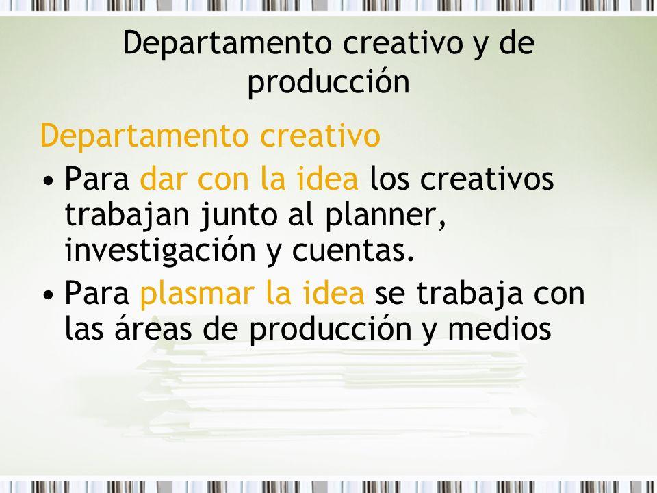 Departamento creativo y de producción Departamento creativo Para dar con la idea los creativos trabajan junto al planner, investigación y cuentas. Par