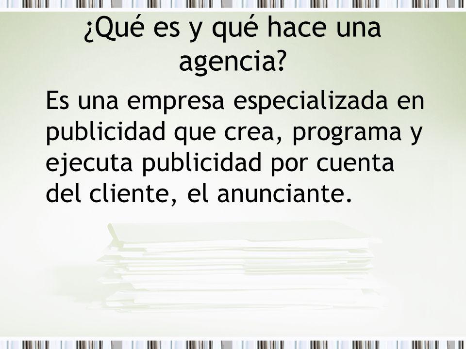 ¿Qué es y qué hace una agencia? Es una empresa especializada en publicidad que crea, programa y ejecuta publicidad por cuenta del cliente, el anuncian