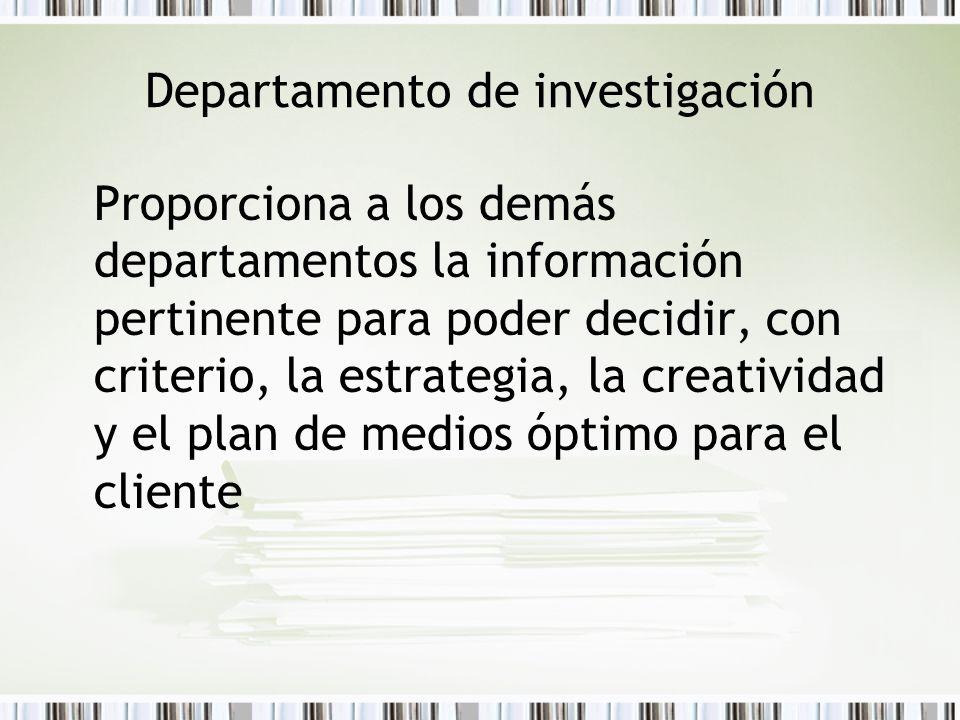 Departamento de investigación Proporciona a los demás departamentos la información pertinente para poder decidir, con criterio, la estrategia, la crea