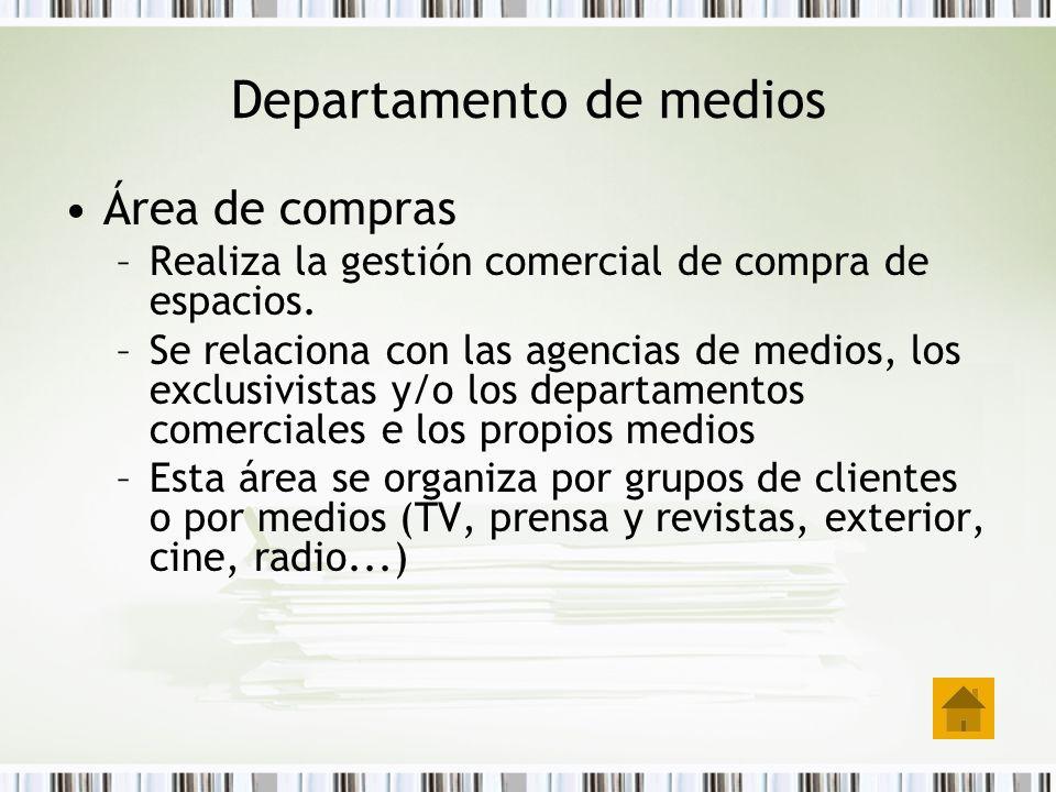 Departamento de medios Área de compras –Realiza la gestión comercial de compra de espacios. –Se relaciona con las agencias de medios, los exclusivista