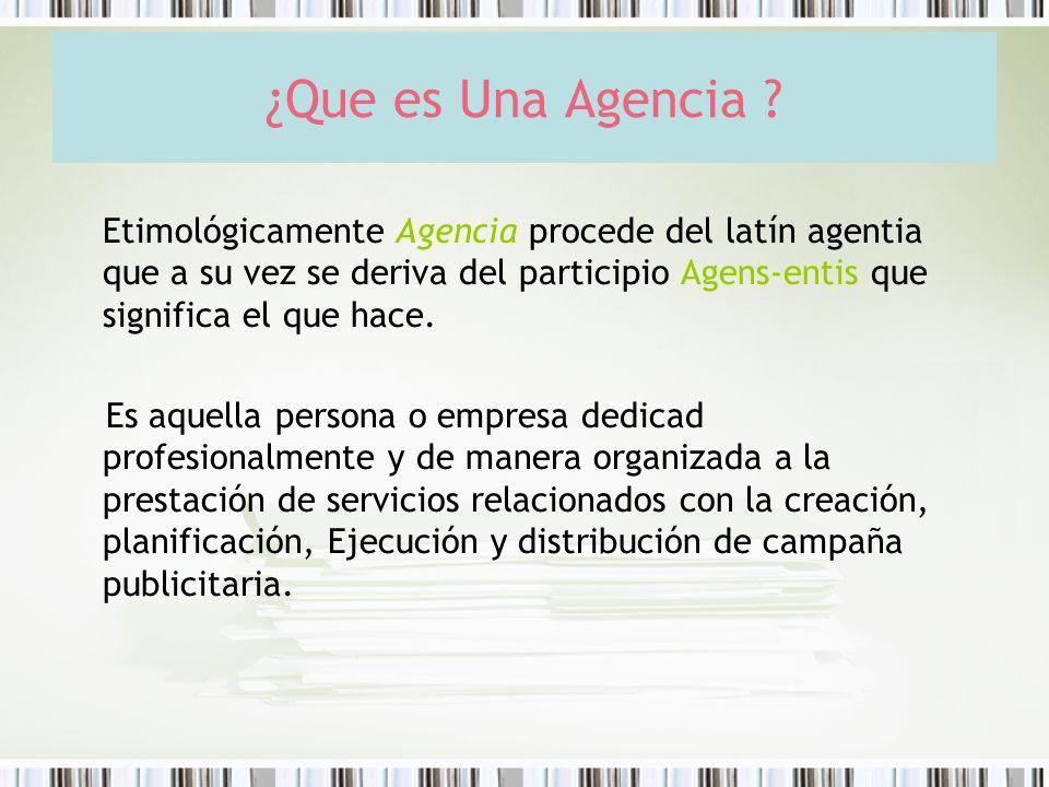 ¿Que es Una Agencia ? Etimológicamente Agencia procede del latín agentia que a su vez se deriva del participio Agens-entis que significa el que hace.