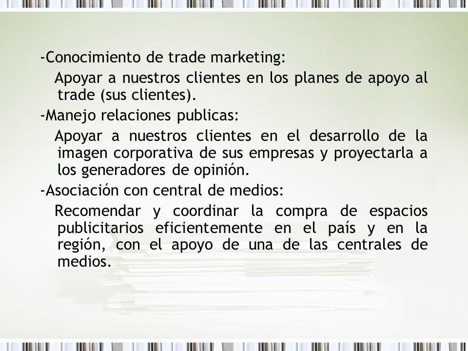 -Conocimiento de trade marketing: Apoyar a nuestros clientes en los planes de apoyo al trade (sus clientes). -Manejo relaciones publicas: Apoyar a nue
