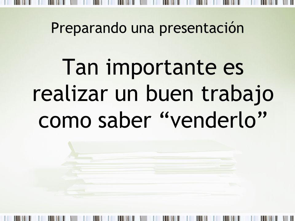 Preparando una presentación Tan importante es realizar un buen trabajo como saber venderlo