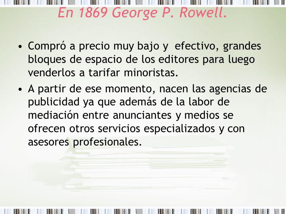 En 1869 George P. Rowell. Compró a precio muy bajo y efectivo, grandes bloques de espacio de los editores para luego venderlos a tarifar minoristas. A