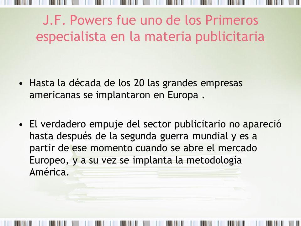 J.F. Powers fue uno de los Primeros especialista en la materia publicitaria Hasta la década de los 20 las grandes empresas americanas se implantaron e