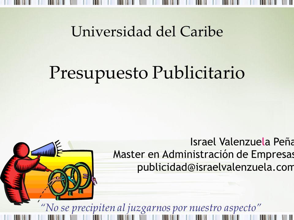 Universidad del Caribe Presupuesto Publicitario Israel Valenzuela Peña Master en Administración de Empresas publicidad@israelvalenzuela.com No se prec