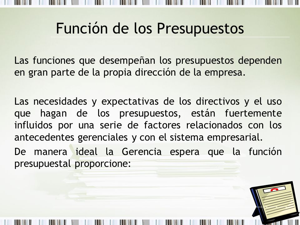 Función de los Presupuestos Las funciones que desempeñan los presupuestos dependen en gran parte de la propia dirección de la empresa. Las necesidades
