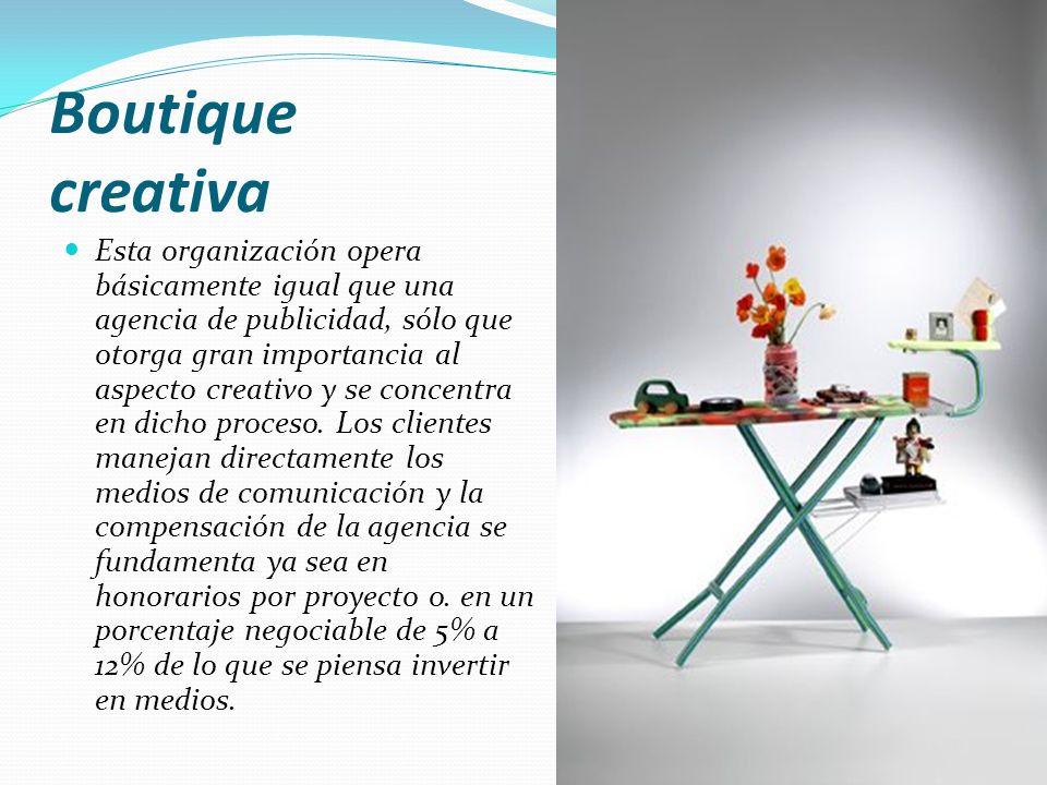 Boutique creativa Esta organización opera básicamente igual que una agencia de publicidad, sólo que otorga gran importancia al aspecto creativo y se c
