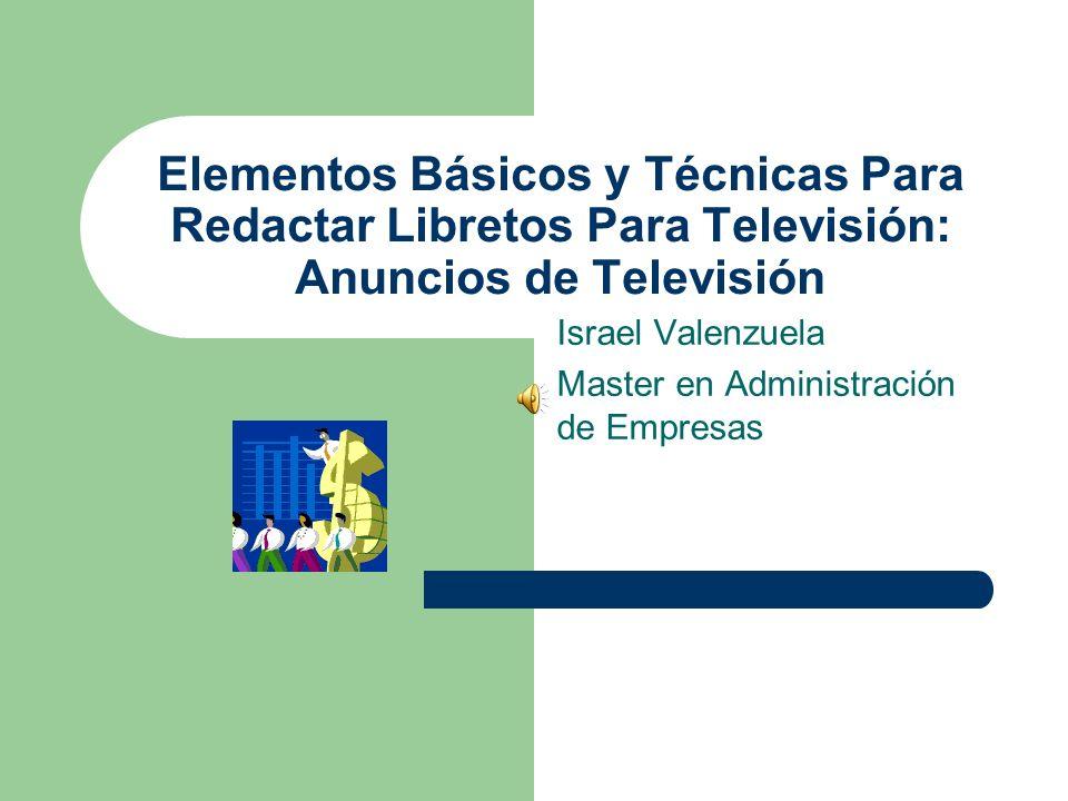 Elementos Básicos y Técnicas Para Redactar Libretos Para Televisión: Anuncios de Televisión Israel Valenzuela Master en Administración de Empresas