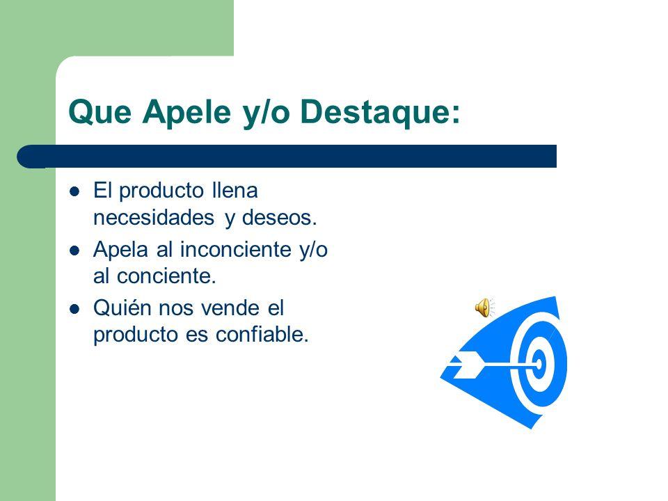 Que Apele y/o Destaque: El producto llena necesidades y deseos. Apela al inconciente y/o al conciente. Quién nos vende el producto es confiable.