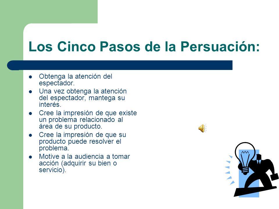 Los Cinco Pasos de la Persuación: Obtenga la atención del espectador. Una vez obtenga la atención del espectador, mantega su interés. Cree la impresió