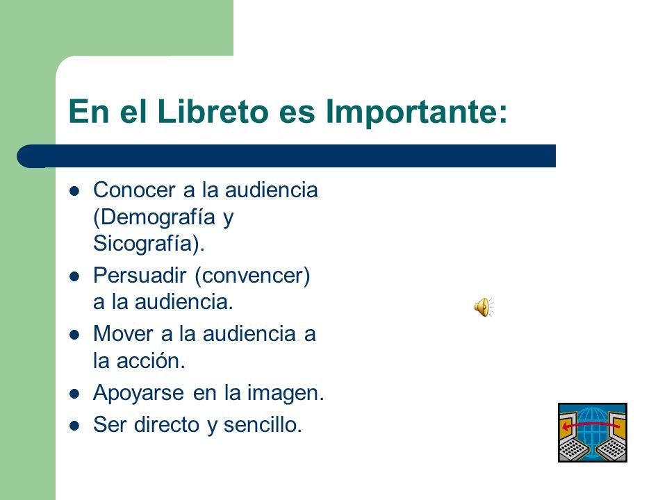 En el Libreto es Importante: Conocer a la audiencia (Demografía y Sicografía). Persuadir (convencer) a la audiencia. Mover a la audiencia a la acción.
