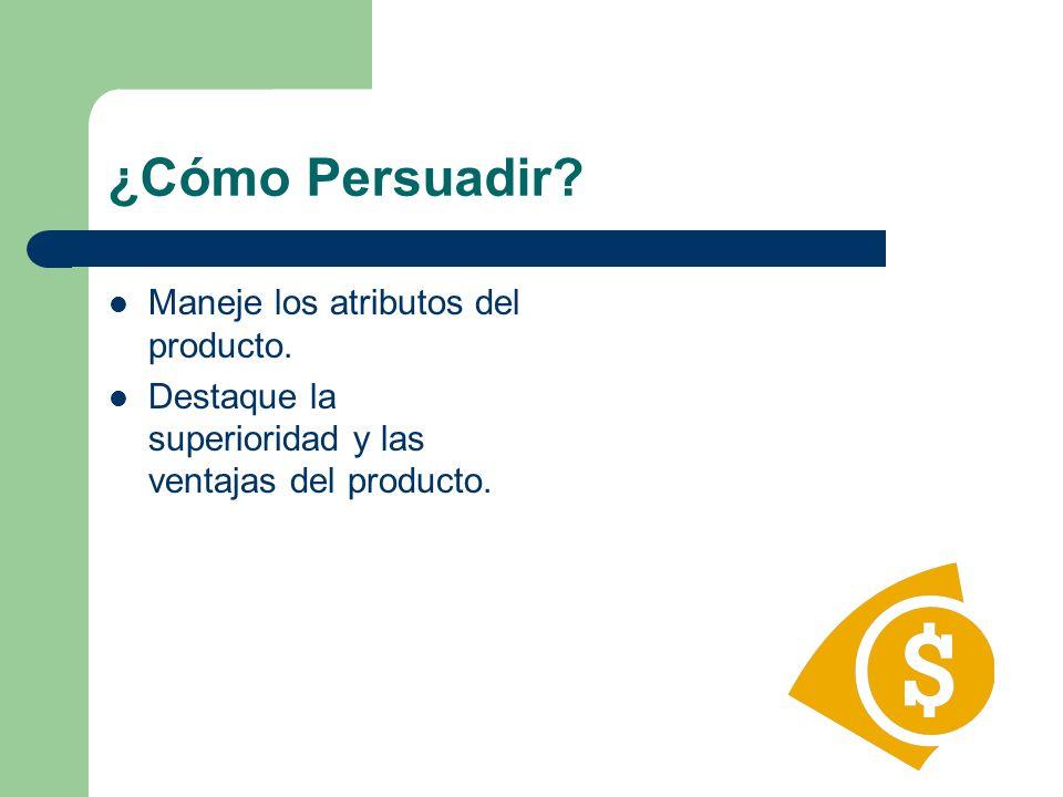 ¿Cómo Persuadir? Maneje los atributos del producto. Destaque la superioridad y las ventajas del producto.