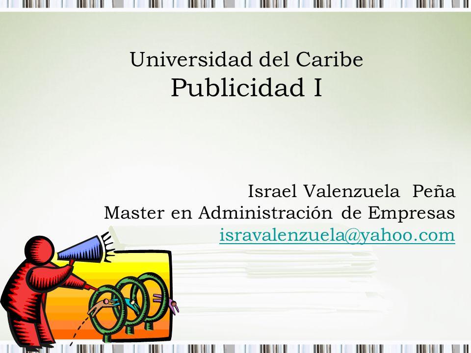 Universidad del Caribe Publicidad I Israel Valenzuela Peña Master en Administración de Empresas isravalenzuela@yahoo.com isravalenzuela@yahoo.com