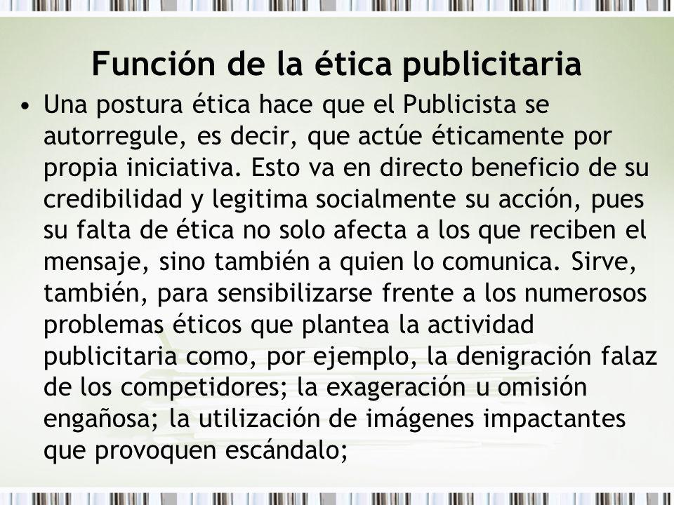 Función de la ética publicitaria Una postura ética hace que el Publicista se autorregule, es decir, que actúe éticamente por propia iniciativa. Esto v