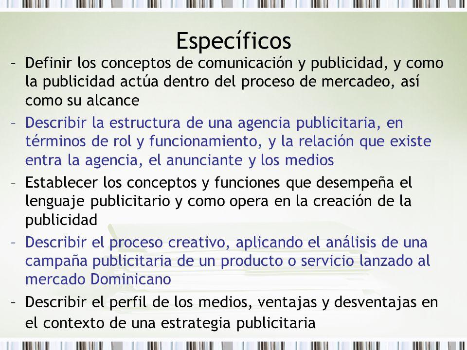 Específicos –Definir los conceptos de comunicación y publicidad, y como la publicidad actúa dentro del proceso de mercadeo, así como su alcance –Descr