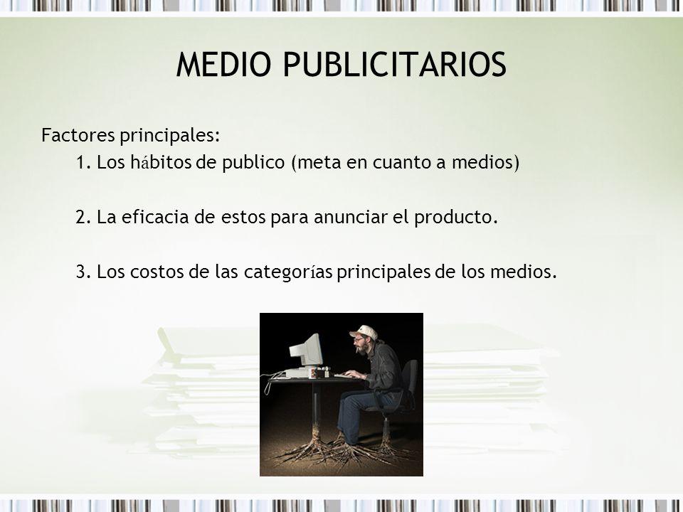 MEDIO PUBLICITARIOS Factores principales: 1.Los h á bitos de publico (meta en cuanto a medios) 2.La eficacia de estos para anunciar el producto. 3.Los