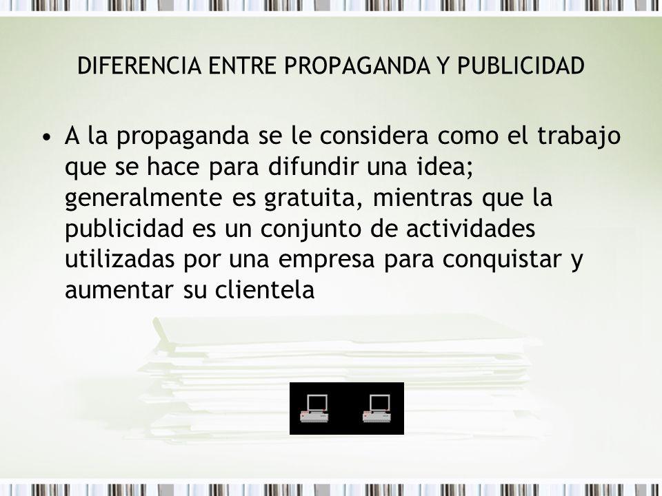 DIFERENCIA ENTRE PROPAGANDA Y PUBLICIDAD A la propaganda se le considera como el trabajo que se hace para difundir una idea; generalmente es gratuita,