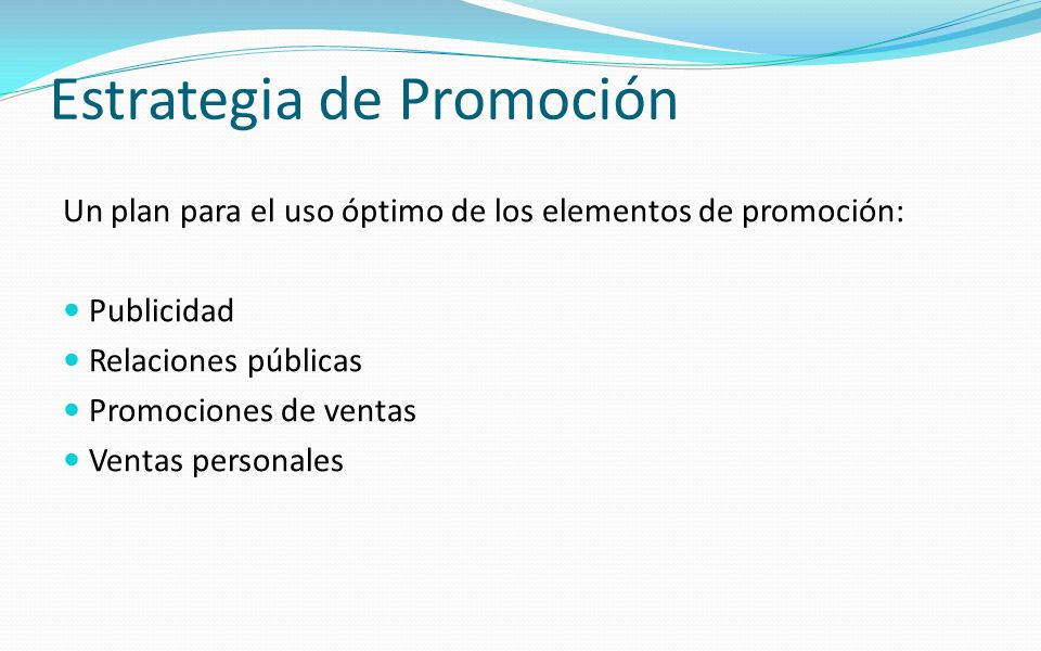 Estrategia de Promoción Un plan para el uso óptimo de los elementos de promoción: Publicidad Relaciones públicas Promociones de ventas Ventas personal
